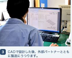 CADで設計した後、外部パートナーとともに製造にうつります。